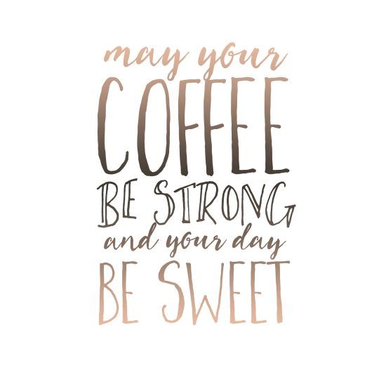 May your coffee be strong and your day be sweet