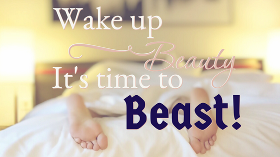 wake up beauty, it's time to beast!