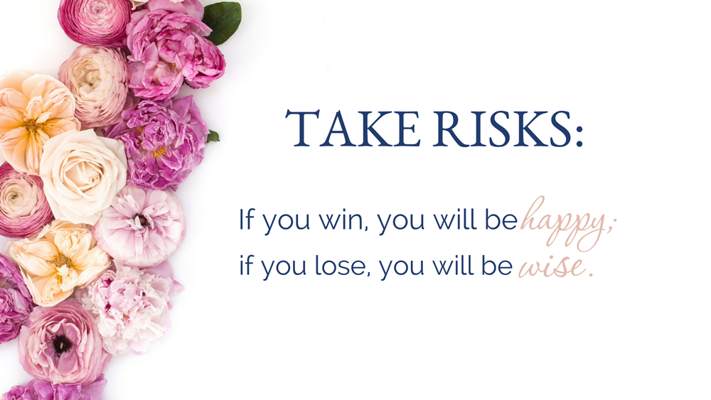 Take risks if you win, you will be happy. If you lose, you will be wise