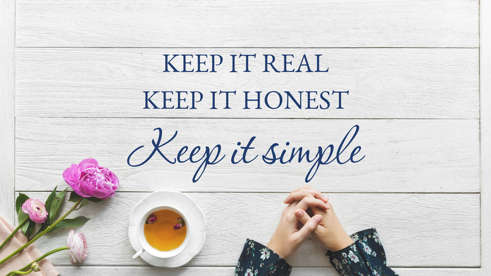 keep it real, keep it honest, keep it simple. Simplify your business message.
